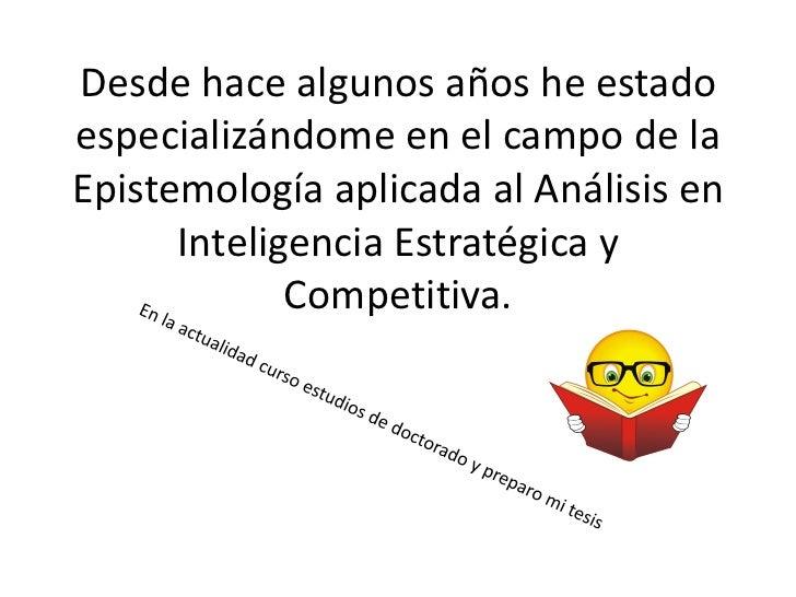 Desde hace algunos años he estadoespecializándome en el campo de laEpistemología aplicada al Análisis en      Inteligencia...