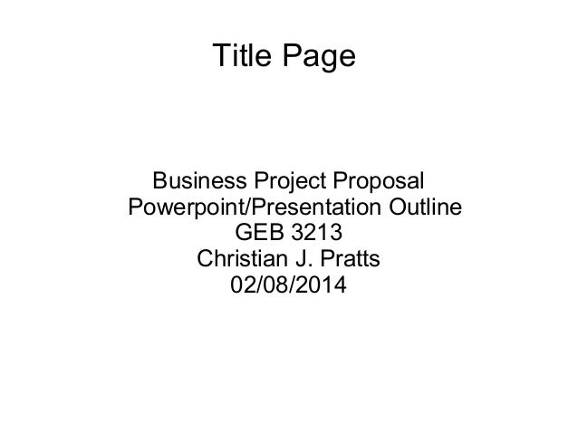 Title Page  Business Project Proposal Powerpoint/Presentation Outline GEB 3213 Christian J. Pratts 02/08/2014