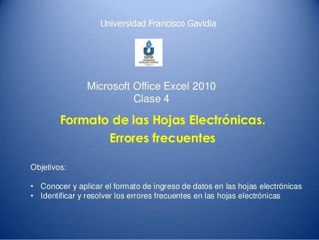 Universidad Francisco Gavidia  Microsoft Office Excel 2010 Clase 4  Formato de las Hojas Electrónicas. Errores frecuentes ...