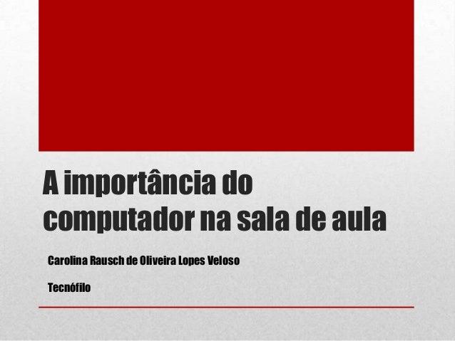A importância do computador na sala de aula Carolina Rausch de Oliveira Lopes Veloso Tecnófilo