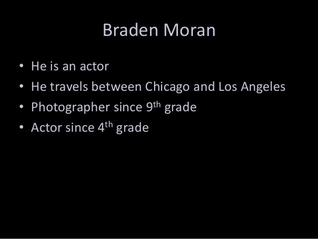 Braden Moran • • • •  He is an actor He travels between Chicago and Los Angeles Photographer since 9th grade Actor since 4...