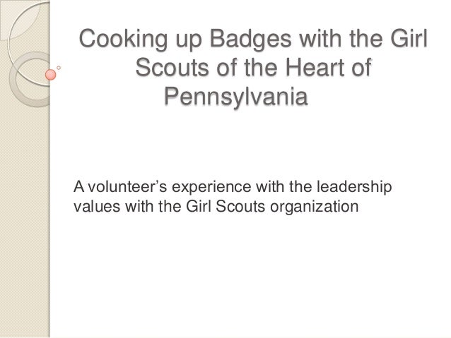 Cooking up Badges with the Girl Scouts of the Heart of Pennsylvania A volunteer's experience with the leadership values wi...