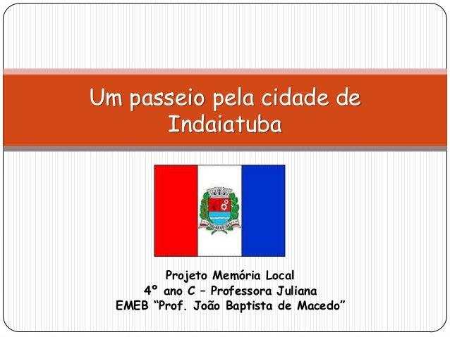 """Projeto Memória Local 4º ano C – Professora Juliana EMEB """"Prof. João Baptista de Macedo"""" Um passeio pela cidade de Indaiat..."""