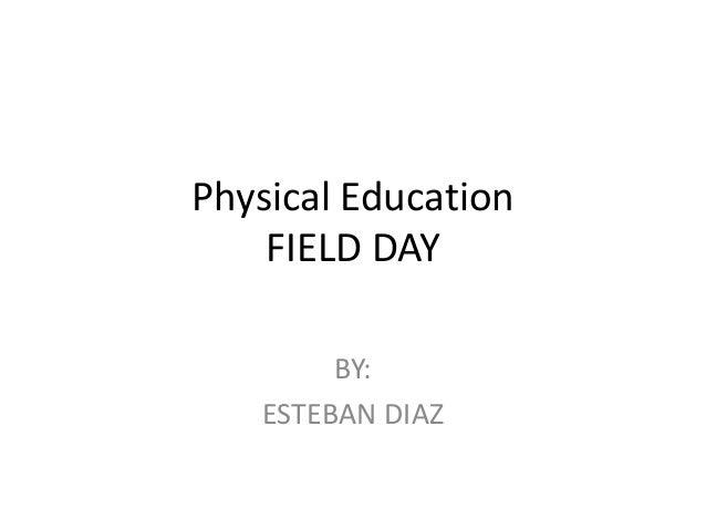 Physical Education FIELD DAY BY: ESTEBAN DIAZ