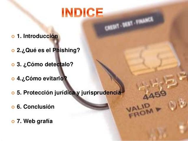  1. Introducción  2.¿Qué es el Phishing?  3. ¿Cómo detectalo?  4.¿Cómo evitarlo?  5. Protección jurídica y jurisprude...