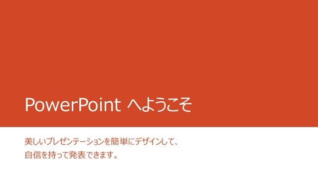 PowerPoint へようこそ 美しいプレゼンテーションを簡単にデザインして、 自信を持って発表できます。