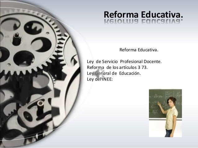 Reforma Educativa. Reforma Educativa. Ley de Servicio Profesional Docente. Reforma de los artículos 3 73. Ley General de E...