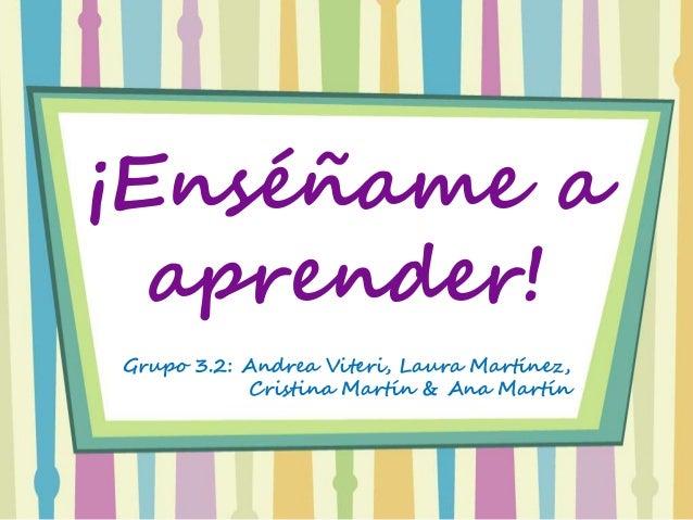 ¡Enséñame a aprender! Grupo 3.2: Andrea Viteri, Laura Martínez, Cristina Martín & Ana Martín