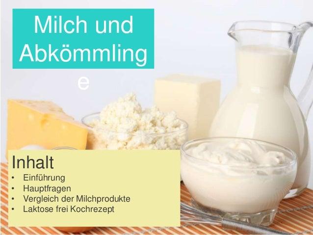 Inhalt • Einführung • Hauptfragen • Vergleich der Milchprodukte • Laktose frei Kochrezept Milch und Abkömmling e