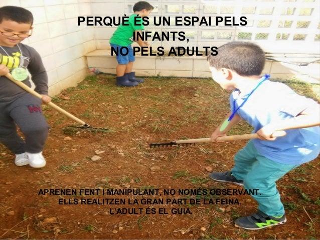 PERQUÈ ÉS UN ESPAI PELS INFANTS, NO PELS ADULTS APRENEN FENT I MANIPULANT, NO NOMÉS OBSERVANT. ELLS REALITZEN LA GRAN PART...