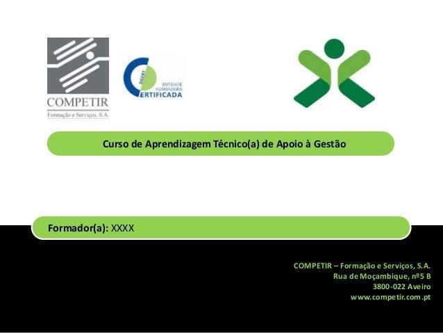 COMPETIR – Formação e Serviços, S.A. Rua de Moçambique, nº5 B 3800-022 Aveiro www.competir.com.pt Formador(a): XXXX Curso ...