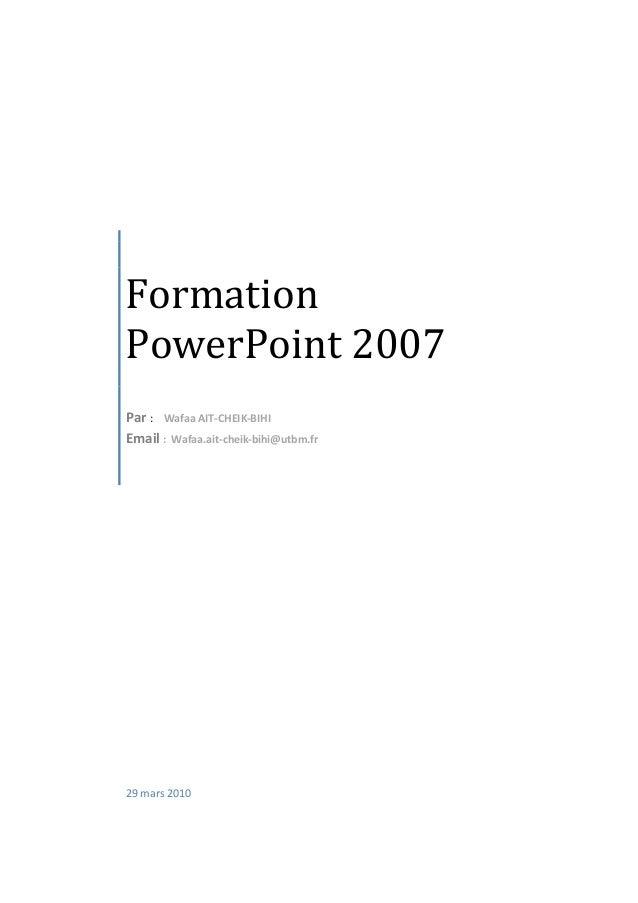 Formation PowerPoint 2007 Par : Wafaa AIT-CHEIK-BIHI Email : Wafaa.ait-cheik-bihi@utbm.fr 29 mars 2010