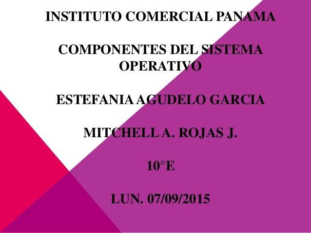 INSTITUTO COMERCIAL PANAMA COMPONENTES DEL SISTEMA OPERATIVO ESTEFANIAAGUDELO GARCIA MITCHELLA. ROJAS J. 10°E LUN. 07/09/2...