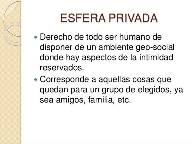 ESFERA PRIVADA  Derecho de todo ser humano de disponer de un ambiente geo-social donde hay aspectos de la intimidad reser...