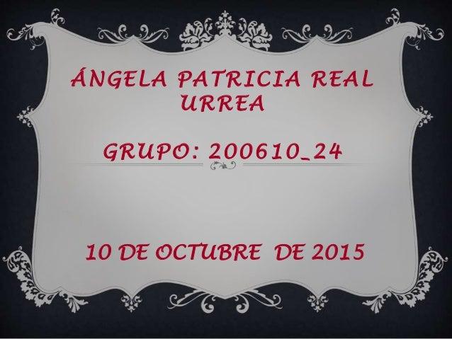 ÁNGELA PATRICIA REAL URREA GRUPO: 200610_24 10 DE OCTUBRE DE 2015