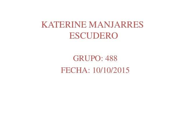 KATERINE MANJARRES ESCUDERO GRUPO: 488 FECHA: 10/10/2015