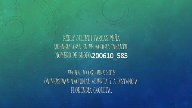 KERLY JULIETH VARGAS PEÑA LICENCIATURA EN PEDAGOGIA INFANTIL. NUMERO DE GRUPO:200610_585 FECHA: 10 OCTUBRE 2015 UNIVERSIDA...