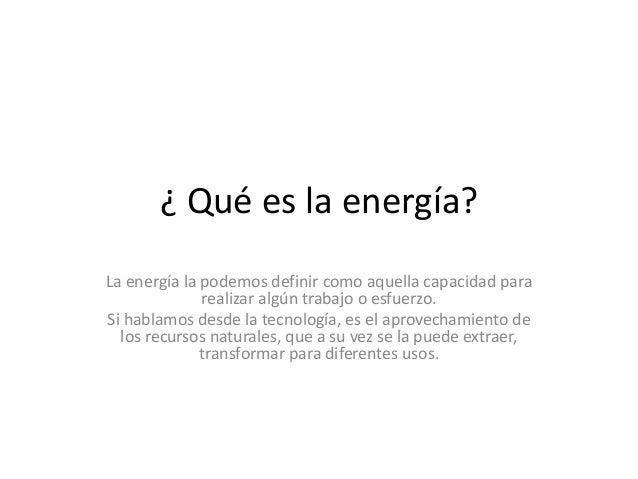 ¿ Qué es la energía? La energía la podemos definir como aquella capacidad para realizar algún trabajo o esfuerzo. Si habla...