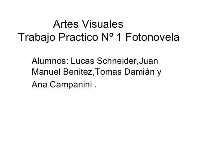 Artes Visuales Trabajo Practico Nº 1 Fotonovela Alumnos: Lucas Schneider,Juan Manuel Benitez,Tomas Damián y Ana Campanini .