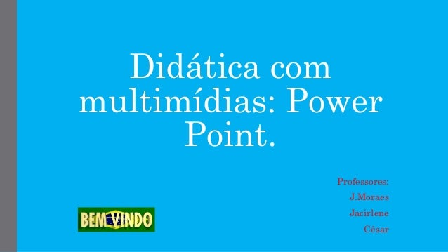 Didática com multimídias: Power Point. Professores: J.Moraes Jacirlene César