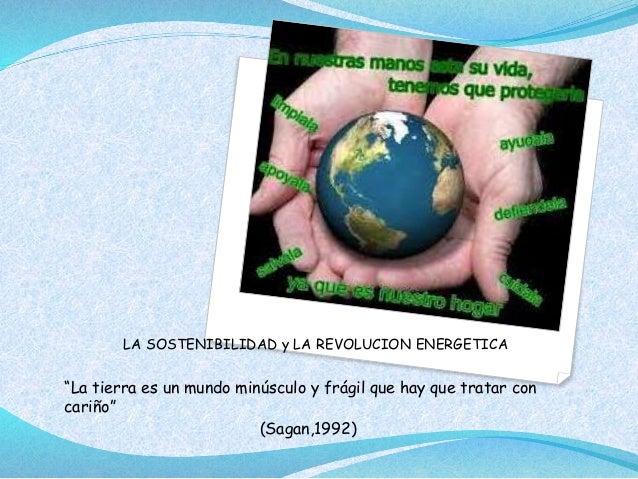 """LA SOSTENIBILIDAD y LA REVOLUCION ENERGETICA """"La tierra es un mundo minúsculo y frágil que hay que tratar con cariño"""" (Sag..."""