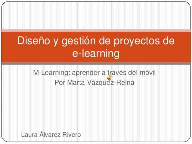 M-Learning: aprender a través del móvil Por Marta Vázquez-Reina Diseño y gestión de proyectos de e-learning Laura Álvarez ...