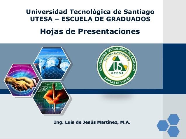 LOGO Hojas de Presentaciones Ing. Luis de Jesús Martínez, M.A. Universidad Tecnológica de Santiago UTESA – ESCUELA DE GRAD...