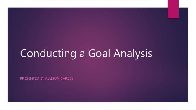 Conducting a Goal Analysis PRESENTED BY ALLISON BARBEE