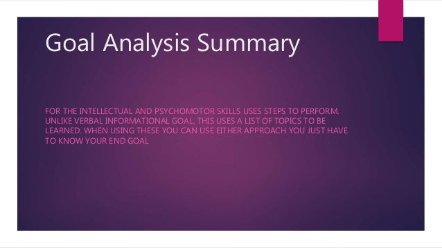 Goal Analysis Summary FOR THE INTELLECTUAL AND PSYCHOMOTOR SKILLS USES STEPS TO PERFORM. UNLIKE VERBAL INFORMATIONAL GOAL,...