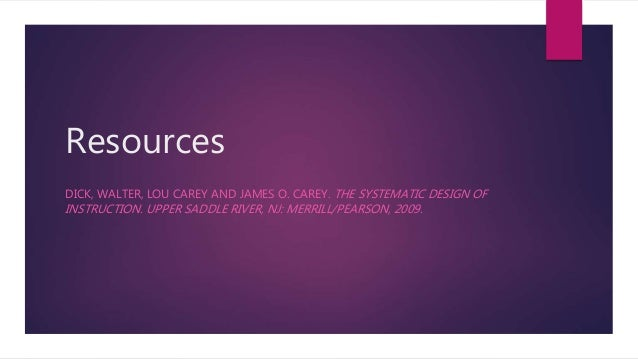 Resources DICK, WALTER, LOU CAREY AND JAMES O. CAREY. THE SYSTEMATIC DESIGN OF INSTRUCTION. UPPER SADDLE RIVER, NJ: MERRIL...
