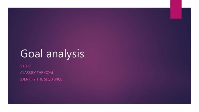 Goal analysis STEPS: CLASSIFY THE GOAL IDENTIFY THE SEQUENCE