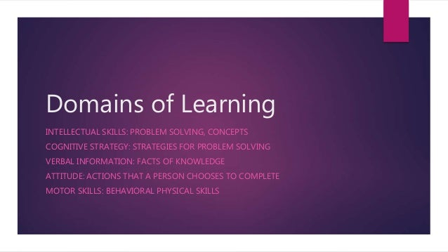 Domains of Learning INTELLECTUAL SKILLS: PROBLEM SOLVING, CONCEPTS COGNITIVE STRATEGY: STRATEGIES FOR PROBLEM SOLVING VERB...