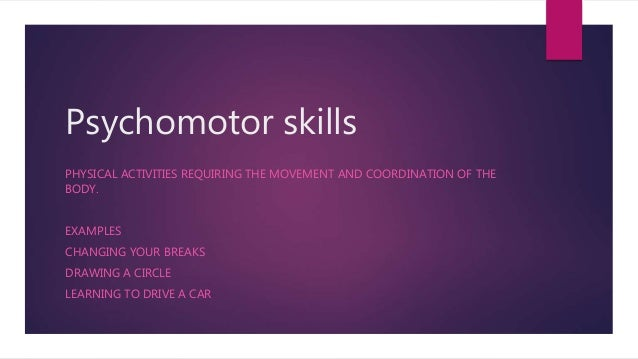 Psychomotor skills PHYSICAL ACTIVITIES REQUIRING THE MOVEMENT AND COORDINATION OF THE BODY. EXAMPLES CHANGING YOUR BREAKS ...