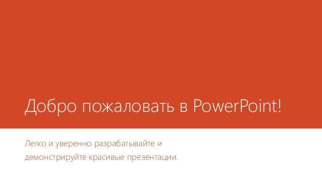 Добро пожаловать в PowerPoint! Легко и уверенно разрабатывайте и демонстрируйте красивые презентации.