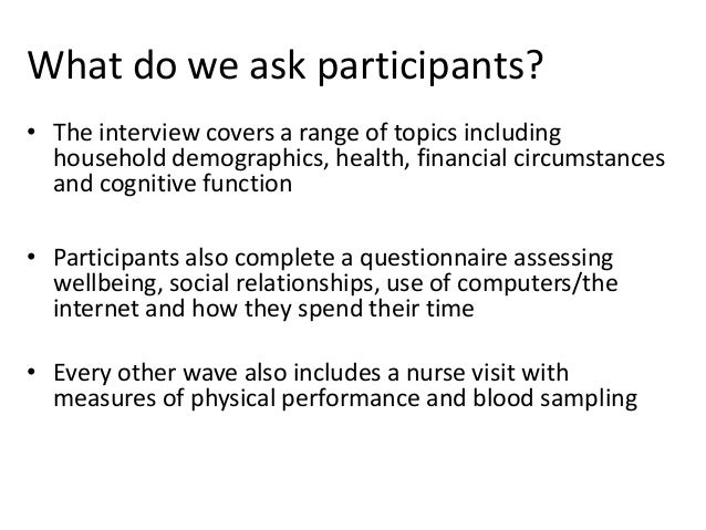 What do we ask participants? • The interview covers a range of topics including household demographics, health, financial ...