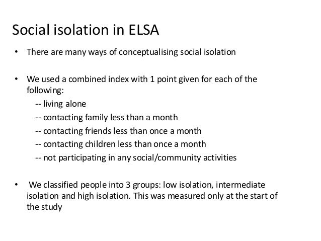 Social isolation in ELSA • There are many ways of conceptualising social isolation • We used a combined index with 1 point...