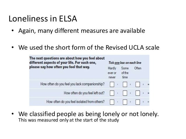 Loneliness in ELSA • Again, many different measures are available • We used the short form of the Revised UCLA scale • We ...