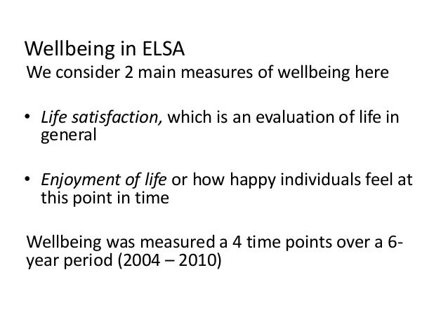 Wellbeing in ELSA We consider 2 main measures of wellbeing here • Life satisfaction, which is an evaluation of life in gen...