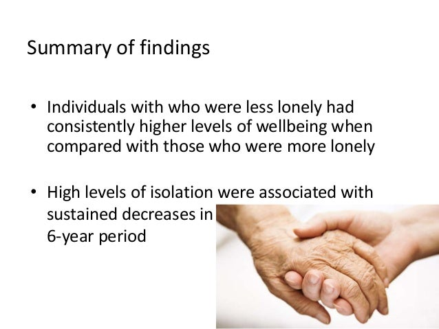 Summary of findings • Individuals with who were less lonely had consistently higher levels of wellbeing when compared with...