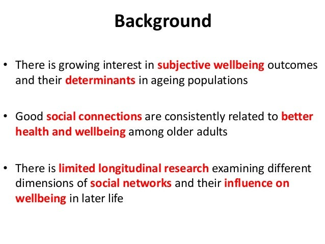 Background • There is growing interest in subjective wellbeing outcomes and their determinants in ageing populations • Goo...