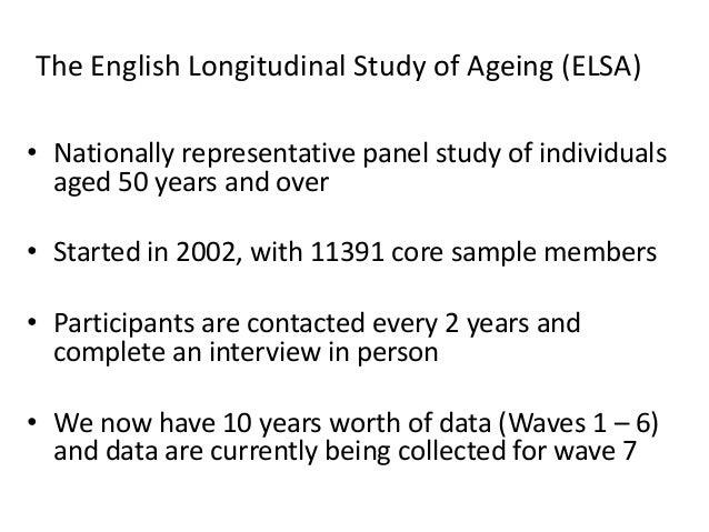 The English Longitudinal Study of Ageing (ELSA) • Nationally representative panel study of individuals aged 50 years and o...