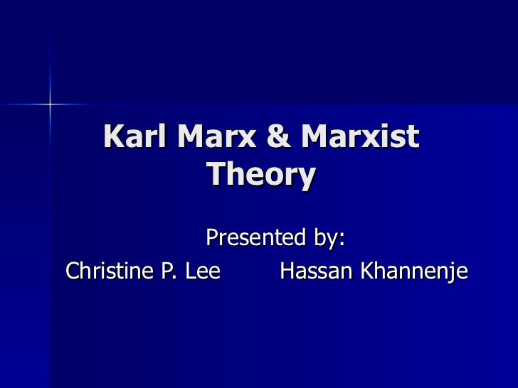 Karl Marx & Marxist Theory Presented by: Christine P. Lee   Hassan Khannenje