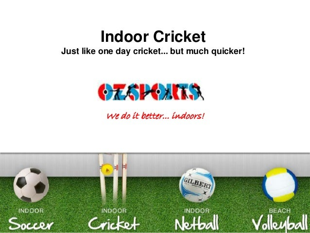 www.ozsports.com Indoor Cricket Just like one day cricket... but much quicker! We do it better... indoors!