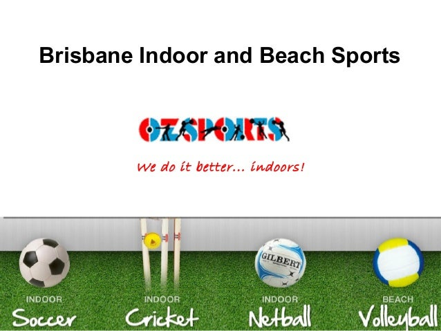 www.ozsports.com Brisbane Indoor and Beach Sports We do it better... indoors!