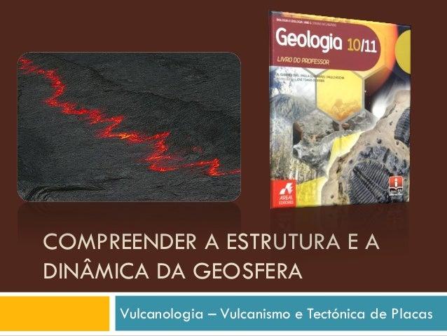 COMPREENDER A ESTRUTURA E A DINÂMICA DA GEOSFERA Vulcanologia – Vulcanismo e Tectónica de Placas