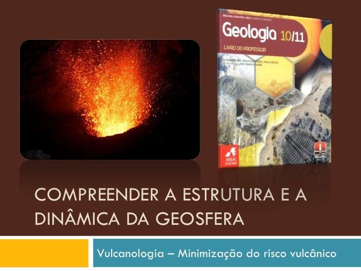 COMPREENDER A ESTRUTURA E A DINÂMICA DA GEOSFERA       Vulcanologia – Minimização do risco vulcânico