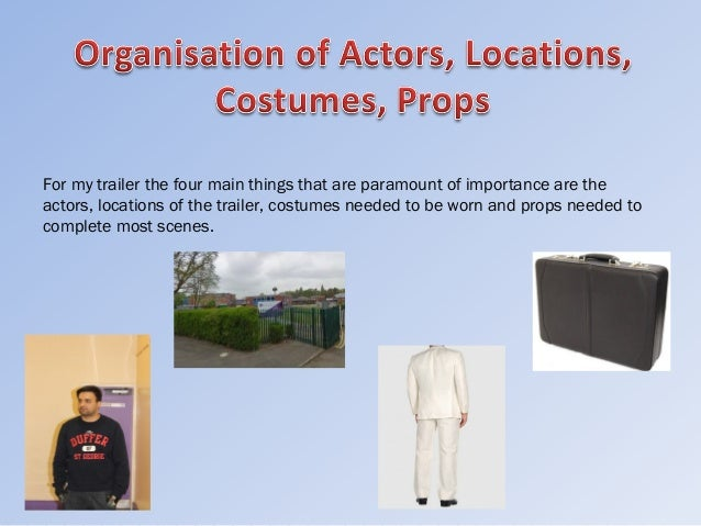 For my trailer the four main things that are paramount of importance are theactors, locations of the trailer, costumes nee...