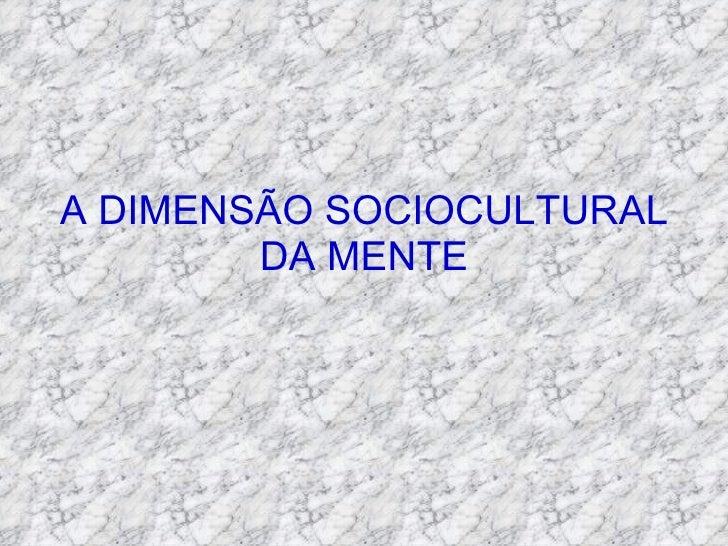 A DIMENSÃO SOCIOCULTURAL DA MENTE