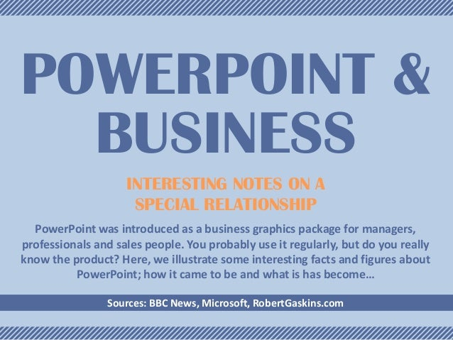 POWERPOINT & BUSINESS INTERESTING NOTES ON A SPECIAL RELATIONSHIP PowerPoint was introduced as a business graphics package...