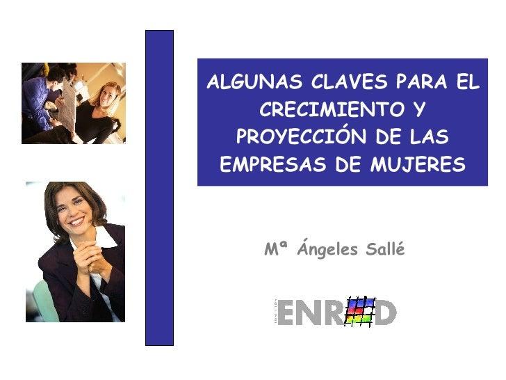 ALGUNAS CLAVES PARA EL CRECIMIENTO Y PROYECCIÓN DE LAS EMPRESAS DE MUJERES Mª Ángeles Sallé